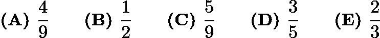 $\textbf{(A) } \frac{4}{9} \qquad \textbf{(B) } \frac{1}{2} \qquad \textbf{(C) } \frac{5}{9} \qquad \textbf{(D) } \frac{3}{5} \qquad \textbf{(E) } \frac{2}{3}$