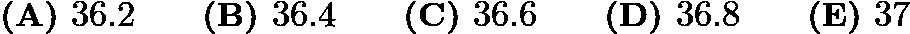 $\textbf{(A) }36.2 \qquad \textbf{(B) }36.4 \qquad \textbf{(C) }36.6\qquad \textbf{(D) }36.8 \qquad \textbf{(E) }37$