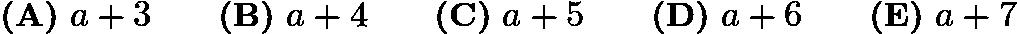 $\textbf{(A)}\ a+3\qquad\textbf{(B)}\ a+4\qquad\textbf{(C)}\ a+5\qquad\textbf{(D)}\ a+6\qquad\textbf{(E)}\ a+7$