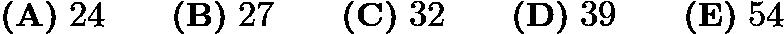 $\textbf{(A)}\; 24 \qquad\textbf{(B)}\; 27 \qquad\textbf{(C)}\; 32 \qquad\textbf{(D)}\; 39 \qquad\textbf{(E)}\; 54$
