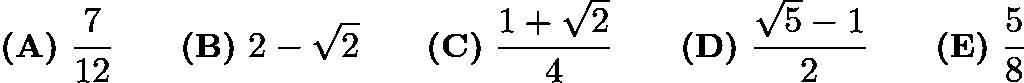 $\textbf{(A)}\ \frac{7}{12} \qquad\textbf{(B)}\ 2 - \sqrt{2} \qquad\textbf{(C)}\ \frac{1+\sqrt{2}}{4} \qquad\textbf{(D)}\ \frac{\sqrt{5}-1}{2} \qquad\textbf{(E)}\ \frac{5}{8}$