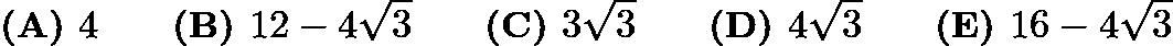 $\textbf{(A) } 4 \qquad \textbf{(B) } 12 - 4\sqrt{3} \qquad \textbf{(C) } 3\sqrt{3}\qquad \textbf{(D) } 4\sqrt{3} \qquad \textbf{(E) } 16 - 4\sqrt{3}$