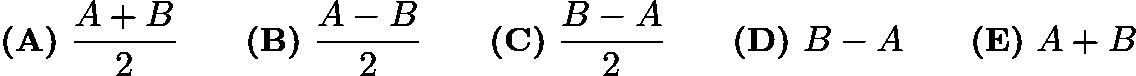 $\textbf{(A)}\ \frac{A + B}{2} \qquad\textbf{(B)}\ \dfrac{A - B}{2}\qquad\textbf{(C)}\ \dfrac{B - A}{2}\qquad\textbf{(D)}\ B - A \qquad\textbf{(E)}\ A + B$