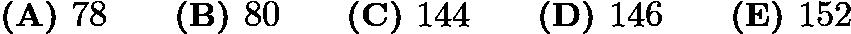 $\textbf{(A) }78\qquad\textbf{(B) }80\qquad\textbf{(C) }144\qquad\textbf{(D) }146\qquad\textbf{(E) }152$