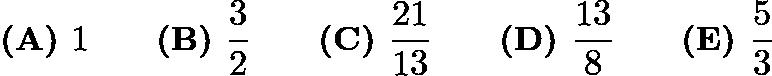 $\textbf{(A) }1\qquad \textbf{(B) }\dfrac{3}{2}\qquad \textbf{(C) }\dfrac{21}{13}\qquad \textbf{(D) }\dfrac{13}{8}\qquad \textbf{(E) }\dfrac{5}{3}\qquad$