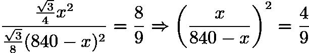 $\frac{\frac{\sqrt{3}}{4}x^{2}}{\frac{\sqrt{3}}{8} (840 - x)^{2}} = \frac{8}{9} \Rightarrow \left (\frac{x}{840 - x} \right)^{2} = \frac{4}{9}$