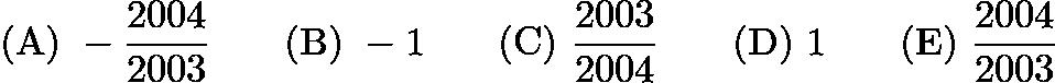 $\mathrm{(A) \ } -\frac{2004}{2003}\qquad \mathrm{(B) \ } -1\qquad \mathrm{(C) \ } \frac{2003}{2004}\qquad \mathrm{(D) \ } 1\qquad \mathrm{(E) \ } \frac{2004}{2003}$