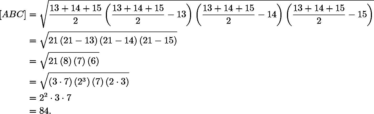 \begin{align*} [ABC]&=\sqrt{\frac{13+14+15}{2}\left(\frac{13+14+15}{2}-13\right)\left(\frac{13+14+15}{2}-14\right)\left(\frac{13+14+15}{2}-15\right)} \\ &=\sqrt{21\left(21-13\right)\left(21-14\right)\left(21-15\right)} \\ &=\sqrt{21\left(8\right)\left(7\right)\left(6\right)} \\ &=\sqrt{\left(3\cdot7\right)\left(2^3\right)\left(7\right)\left(2\cdot3\right)} \\ &=2^2\cdot3\cdot7 \\ &=84. \end{align*}