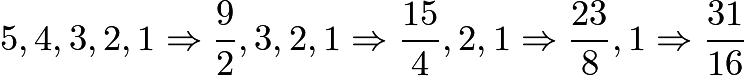 $5,4,3,2,1 \Rightarrow \frac92,3,2,1 \Rightarrow \frac{15}{4},2,1 \Rightarrow \frac{23}{8},1 \Rightarrow \frac{31}{16}$