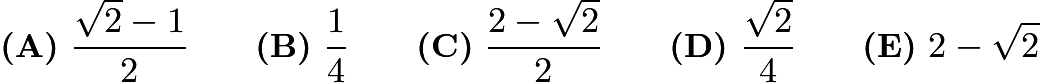 $\textbf{(A)}\ \frac{\sqrt{2} - 1}{2} \qquad\textbf{(B)}\ \frac{1}{4} \qquad\textbf{(C)}\ \frac{2 - \sqrt{2}}{2} \qquad\textbf{(D)}\ \frac{\sqrt{2}}{4} \qquad\textbf{(E)}\ 2 - \sqrt{2}$