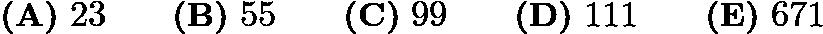 $\textbf{(A)}\ 23 \qquad \textbf{(B)}\ 55 \qquad \textbf{(C)}\ 99 \qquad \textbf{(D)}\ 111 \qquad \textbf{(E)}\ 671$