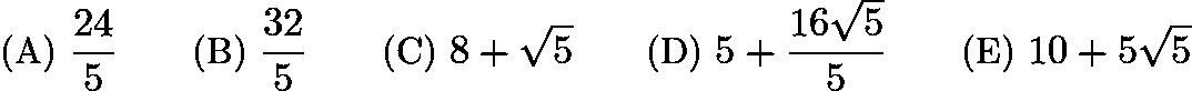 $\text{(A) } \frac{24}{5} \qquad \text{(B) } \frac{32}{5} \qquad \text{(C) } 8+\sqrt5 \qquad \text{(D) } 5+\frac{16\sqrt5}{5} \qquad \text{(E) } 10+5\sqrt5$