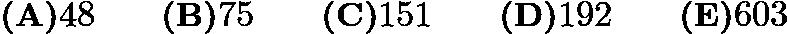 $\textbf{(A)} 48 \qquad \textbf{(B)} 75 \qquad \textbf{(C)}151\qquad \textbf{(D)}192 \qquad \textbf{(E)}603$