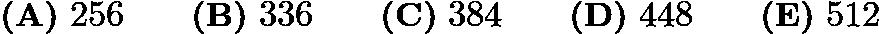 $\textbf{(A)}\ 256\qquad\textbf{(B)}\ 336\qquad\textbf{(C)}\ 384\qquad\textbf{(D)}\ 448\qquad\textbf{(E)}\ 512$