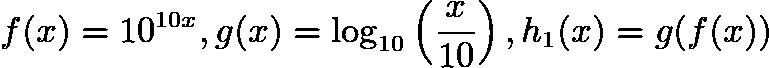 $f(x) = 10^{10x}, g(x) = \log_{10}\left(\frac{x}{10}\right), h_1(x) = g(f(x))$