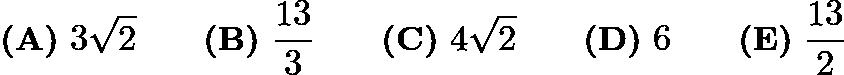 $\textbf{(A)}\ 3\sqrt{2} \qquad \textbf{(B)}\ \frac{13}{3} \qquad \textbf{(C)}\ 4\sqrt{2} \qquad \textbf{(D)}\ 6 \qquad \textbf{(E)}\ \frac{13}{2}$