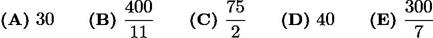 $\textbf{(A)}\ 30\qquad\textbf{(B)}\ \frac{400}{11}\qquad\textbf{(C)}\ \frac{75}{2}\qquad\textbf{(D)}\ 40\qquad\textbf{(E)}\ \frac{300}{7}$