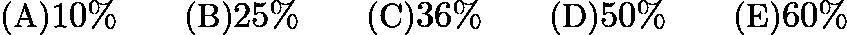 $\text {(A)} 10\% \qquad \text {(B)} 25\% \qquad \text {(C)} 36\% \qquad \text {(D)} 50\% \qquad \text {(E)}60\%$