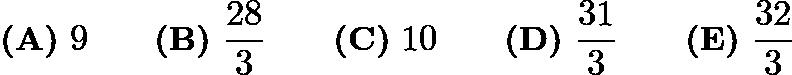$\textbf{(A)}\ 9 \qquad\textbf{(B)}\ \frac{28}{3} \qquad\textbf{(C)}\ 10 \qquad\textbf{(D)}\ \frac{31}{3} \qquad\textbf{(E)}\ \frac{32}{3}$