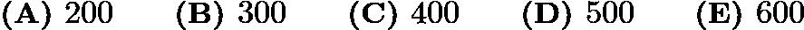 $\textbf{(A) } 200 \qquad \textbf{(B) } 300 \qquad \textbf{(C) } 400 \qquad \textbf{(D) } 500 \qquad \textbf{(E) } 600$