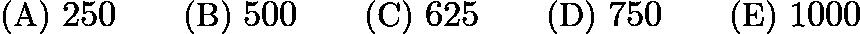 $\text{(A)}\ 250 \qquad \text{(B)}\ 500 \qquad \text{(C)}\ 625 \qquad \text{(D)}\ 750 \qquad \text{(E)}\ 1000$