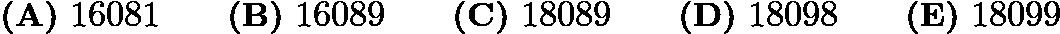 $\textbf{(A)}\ 16081 \qquad \textbf{(B)}\ 16089 \qquad \textbf{(C)}\ 18089 \qquad \textbf{(D)}\ 18098 \qquad \textbf{(E)}\ 18099$