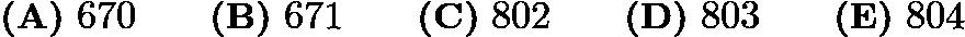 $\textbf{(A)}\ 670 \qquad \textbf{(B)}\ 671 \qquad \textbf{(C)}\ 802 \qquad \textbf{(D)}\ 803 \qquad \textbf{(E)}\ 804$