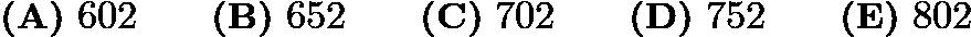 $\textbf{(A)}\ 602\qquad \textbf{(B)}\ 652\qquad \textbf{(C)}\ 702\qquad \textbf{(D)}\ 752 \qquad \textbf{(E)}\ 802$
