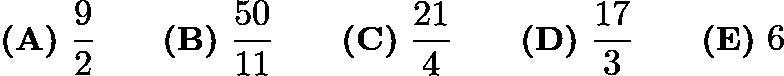 $\textbf{(A)}\ \frac {9}{2}\qquad \textbf{(B)}\ \frac {50}{11}\qquad \textbf{(C)}\ \frac {21}{4}\qquad \textbf{(D)}\ \frac {17}{3}\qquad \textbf{(E)}\ 6$