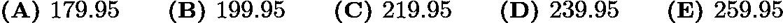 $\textbf{(A) }179.95\qquad \textbf{(B) }199.95\qquad \textbf{(C) }219.95\qquad \textbf{(D) }239.95\qquad \textbf{(E) }259.95\qquad$