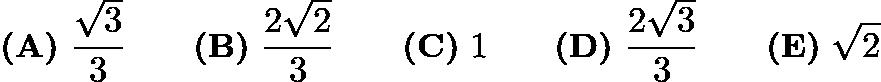 $\textbf{(A)}\ \frac{\sqrt{3}}{3}\qquad\textbf{(B)}\ \frac{2\sqrt{2}}{3}\qquad\textbf{(C)}\ 1\qquad\textbf{(D)}\ \frac{2\sqrt{3}}{3}\qquad\textbf{(E)}\ \sqrt{2}$