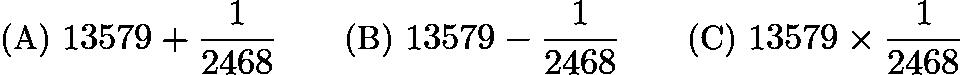 $\text{(A)}\ 13579+\frac{1}{2468} \qquad \text{(B)}\ 13579-\frac{1}{2468} \qquad \text{(C)}\ 13579\times \frac{1}{2468}$