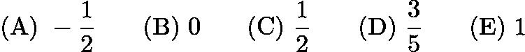 $\mathrm{(A)}\ -\frac 12 \qquad\mathrm{(B)}\ 0 \qquad\mathrm{(C)}\ \frac 12 \qquad\mathrm{(D)}\ \frac 35 \qquad\mathrm{(E)}\ 1$