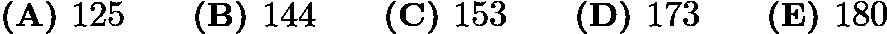 $\textbf{(A) } 125 \qquad\textbf{(B) } 144 \qquad\textbf{(C) } 153 \qquad\textbf{(D) } 173 \qquad\textbf{(E) } 180$