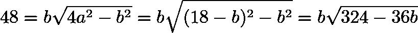 $48 = b \sqrt{4a^2 - b^2} = b \sqrt{(18 - b)^2 - b^2} = b \sqrt{324 - 36b}$