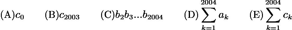 $\text {(A)} c_0 \qquad \text {(B)} c_{2003} \qquad \text {(C)} b_2b_3...b_{2004} \qquad \text {(D)} \sum_{k = 1}^{2004}{a_k} \qquad \text {(E)}\sum_{k = 1}^{2004}{c_k}$