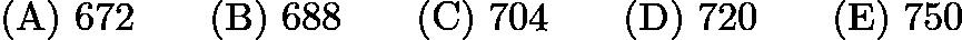 $\mathrm{(A)}\ 672 \qquad\mathrm{(B)}\ 688 \qquad\mathrm{(C)}\ 704 \qquad\mathrm{(D)}\ 720 \qquad\mathrm{(E)}\ 750$