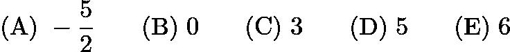 $\mathrm{(A) \ } -\frac{5}{2}\qquad \mathrm{(B) \ } 0\qquad \mathrm{(C) \ } 3\qquad \mathrm{(D) \ } 5\qquad \mathrm{(E) \ } 6$