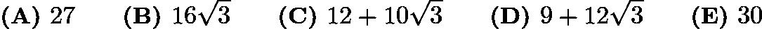 $\textbf{(A) } 27 \qquad\textbf{(B) } 16\sqrt3 \qquad\textbf{(C) } 12+10\sqrt3 \qquad\textbf{(D) } 9+12\sqrt3 \qquad\textbf{(E) } 30$