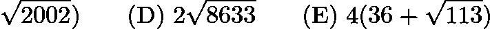 $\sqrt{2002}) \qquad\mathrm{(D)}\ 2\sqrt{8633} \qquad\mathrm{(E)}\ 4(36 + \sqrt{113})$