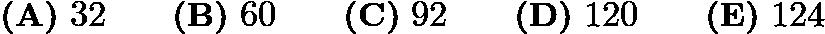 $\textbf{(A)}\ 32 \qquad \textbf{(B)}\ 60 \qquad \textbf{(C)}\ 92 \qquad \textbf{(D)}\ 120 \qquad \textbf{(E)}\ 124$