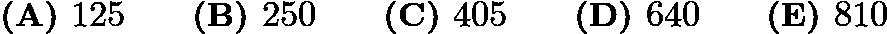 $\textbf{(A) } 125 \qquad \textbf{(B) } 250 \qquad \textbf{(C) } 405 \qquad \textbf{(D) } 640 \qquad \textbf{(E) } 810$