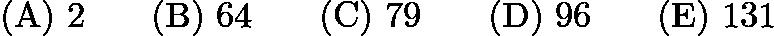 $\mathrm{(A)}\ 2 \qquad \mathrm{(B)}\ 64 \qquad \mathrm{(C)}\ 79 \qquad \mathrm{(D)}\ 96 \qquad \mathrm{(E)}\ 131$
