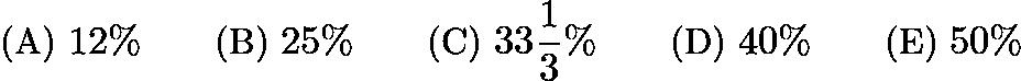 $\text{(A)}\ 12\% \qquad \text{(B)}\ 25\% \qquad \text{(C)}\ 33\frac{1}{3}\% \qquad \text{(D)}\ 40\% \qquad \text{(E)}\ 50\%$