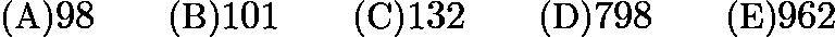 $\text {(A)} 98 \qquad \text {(B)} 101 \qquad \text {(C)} 132\qquad \text {(D)} 798\qquad \text {(E)}962$