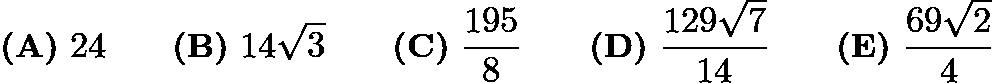$\textbf{(A)}\ 24 \qquad \textbf{(B)}\ 14\sqrt{3} \qquad \textbf{(C)}\ \frac{195}{8} \qquad \textbf{(D)}\ \frac{129\sqrt{7}}{14} \qquad \textbf{(E)}\ \frac{69\sqrt{2}}{4}$