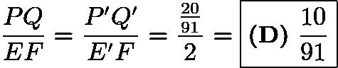 $\frac{PQ}{EF} = \frac{P'Q'}{E'F} = \frac{\frac{20}{91}}{2} = \boxed{\textbf{(D)}~\frac{10}{91}}$
