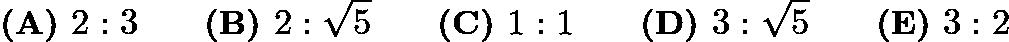 $\textbf{(A) } 2:3 \qquad\textbf{(B) } 2:\sqrt{5} \qquad\textbf{(C) } 1:1 \qquad\textbf{(D) } 3:\sqrt{5} \qquad\textbf{(E) } 3:2$