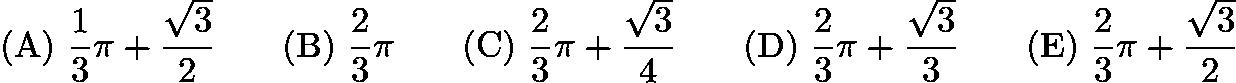 $\mathrm{(A) \ } \frac{1}{3}\pi+\frac{\sqrt{3}}{2}\qquad \mathrm{(B) \ } \frac{2}{3}\pi\qquad \mathrm{(C) \ } \frac{2}{3}\pi+\frac{\sqrt{3}}{4}\qquad \mathrm{(D) \ } \frac{2}{3}\pi+\frac{\sqrt{3}}{3}\qquad \mathrm{(E) \ } \frac{2}{3}\pi+\frac{\sqrt{3}}{2}$