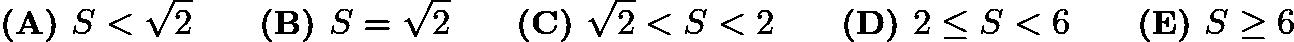 $\textbf{(A) }S<\sqrt2 \qquad \textbf{(B) }S=\sqrt2 \qquad \textbf{(C) }\sqrt2<S<2\qquad \textbf{(D) }2\le S<6 \qquad \textbf{(E) }S\ge 6$